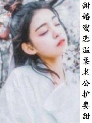 甜婚蜜恋温柔老公护妻甜小说(已完结) 甜婚蜜恋温柔老公护妻甜最新章节