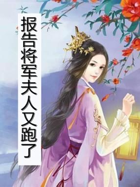 阿莲周宗小说 报告将军夫人又跑了最新章节阅读