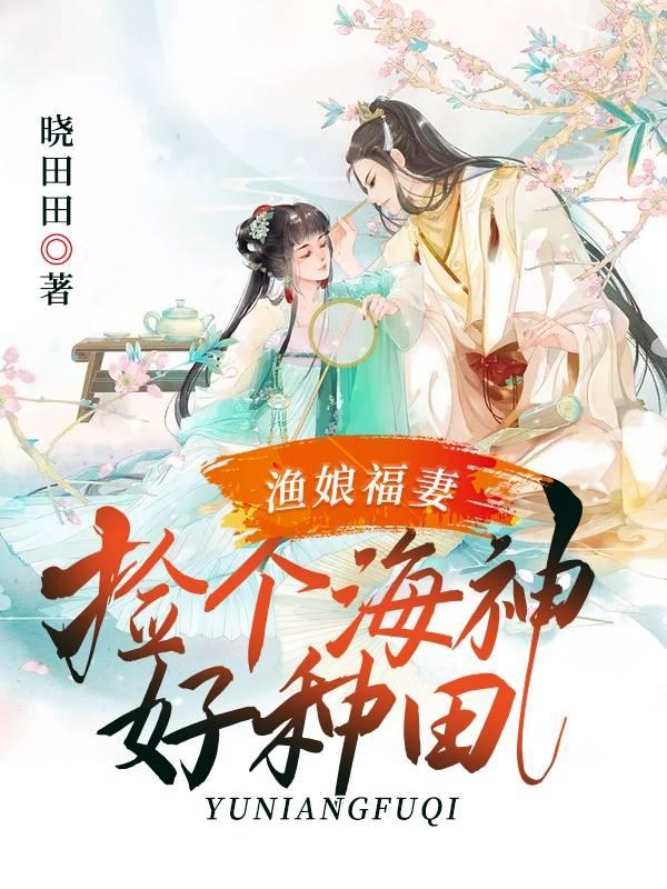 渔娘福妻捡个海神好种田小说[重生] 主角桥泱泱在线阅读
